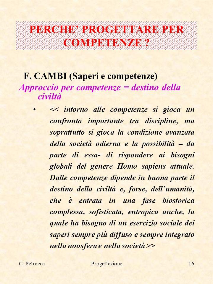C. PetraccaProgettazione16 F. CAMBI (Saperi e competenze) Approccio per competenze = destino della civiltà > PERCHE PROGETTARE PER COMPETENZE ?