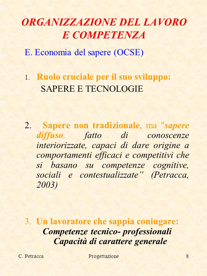C. PetraccaProgettazione8 ORGANIZZAZIONE DEL LAVORO E COMPETENZA E. Economia del sapere (OCSE) 1. Ruolo cruciale per il suo sviluppo: SAPERE E TECNOLO