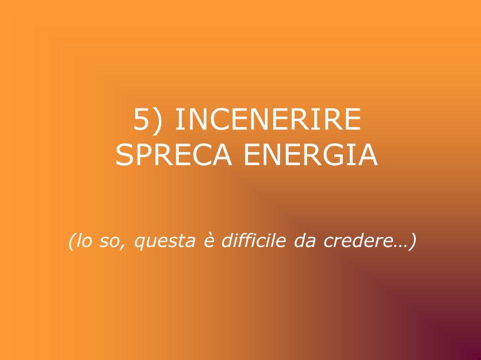 5) INCENERIRE SPRECA ENERGIA (lo so, questa è difficile da credere…)