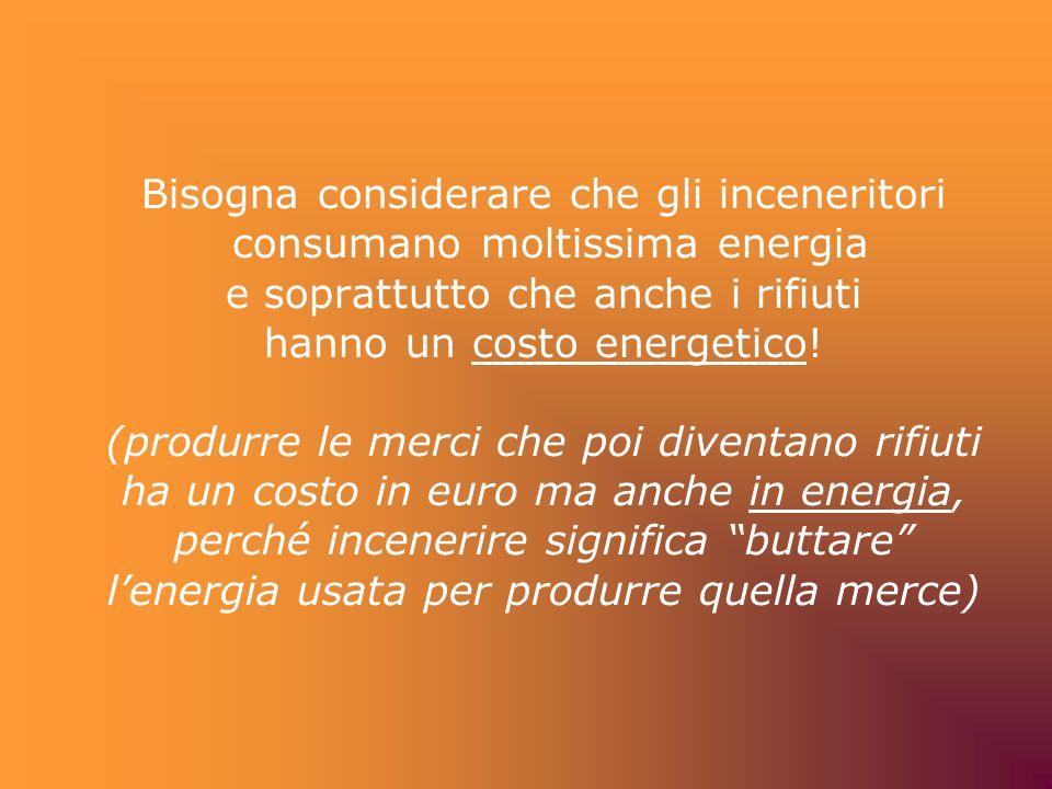 Bisogna considerare che gli inceneritori consumano moltissima energia e soprattutto che anche i rifiuti hanno un costo energetico.
