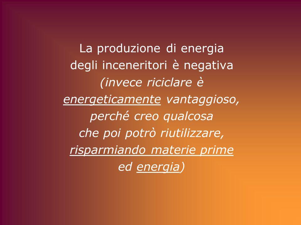 La produzione di energia degli inceneritori è negativa (invece riciclare è energeticamente vantaggioso, perché creo qualcosa che poi potrò riutilizzare, risparmiando materie prime ed energia)