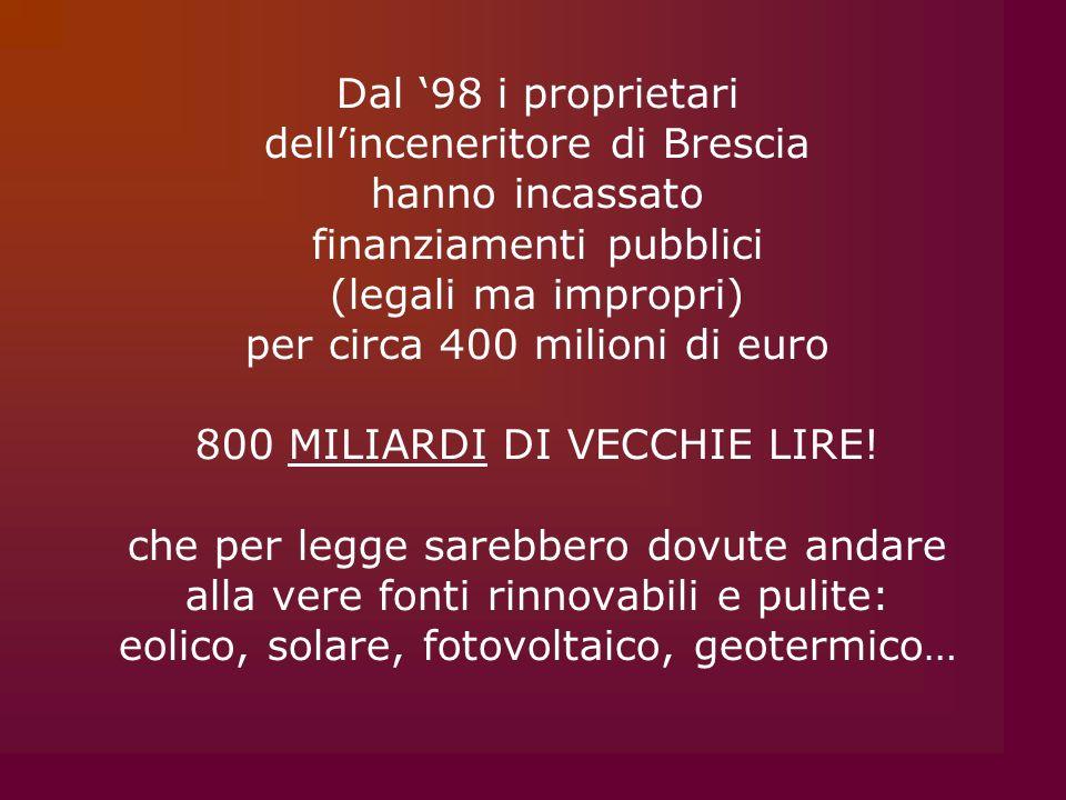 Dal 98 i proprietari dellinceneritore di Brescia hanno incassato finanziamenti pubblici (legali ma impropri) per circa 400 milioni di euro 800 MILIARDI DI VECCHIE LIRE.