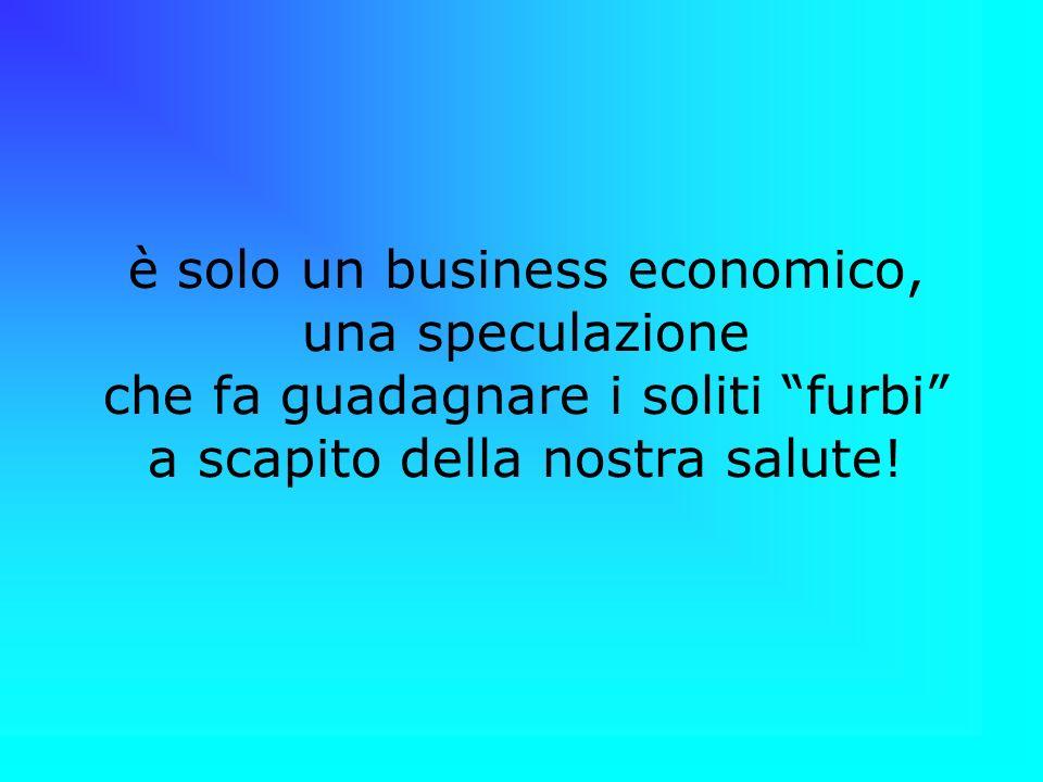 è solo un business economico, una speculazione che fa guadagnare i soliti furbi a scapito della nostra salute!