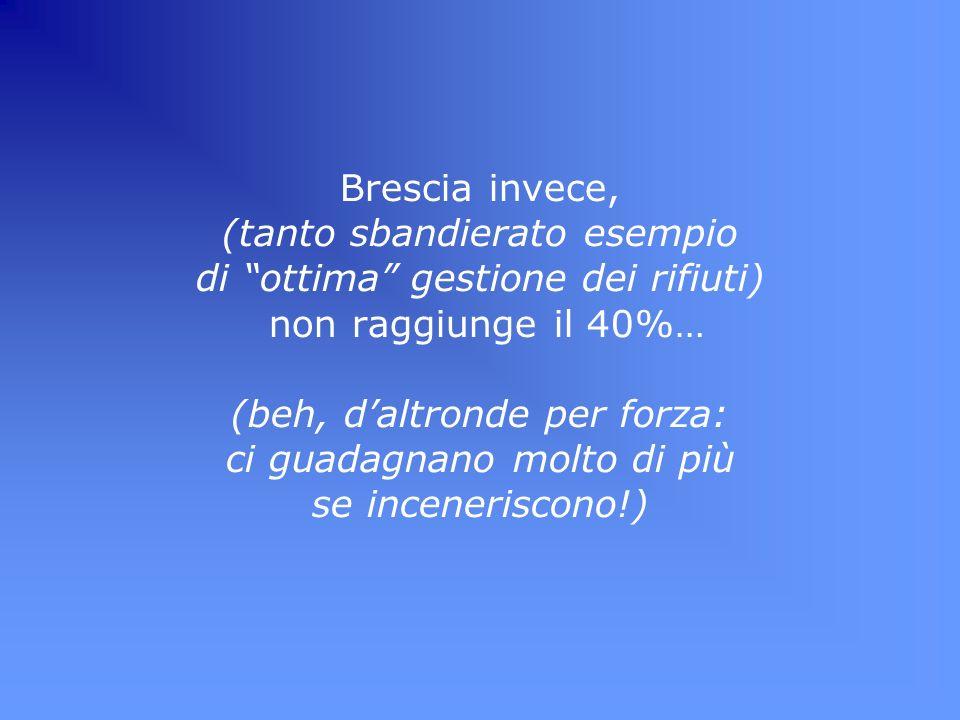 Brescia invece, (tanto sbandierato esempio di ottima gestione dei rifiuti) non raggiunge il 40%… (beh, daltronde per forza: ci guadagnano molto di più se inceneriscono!)