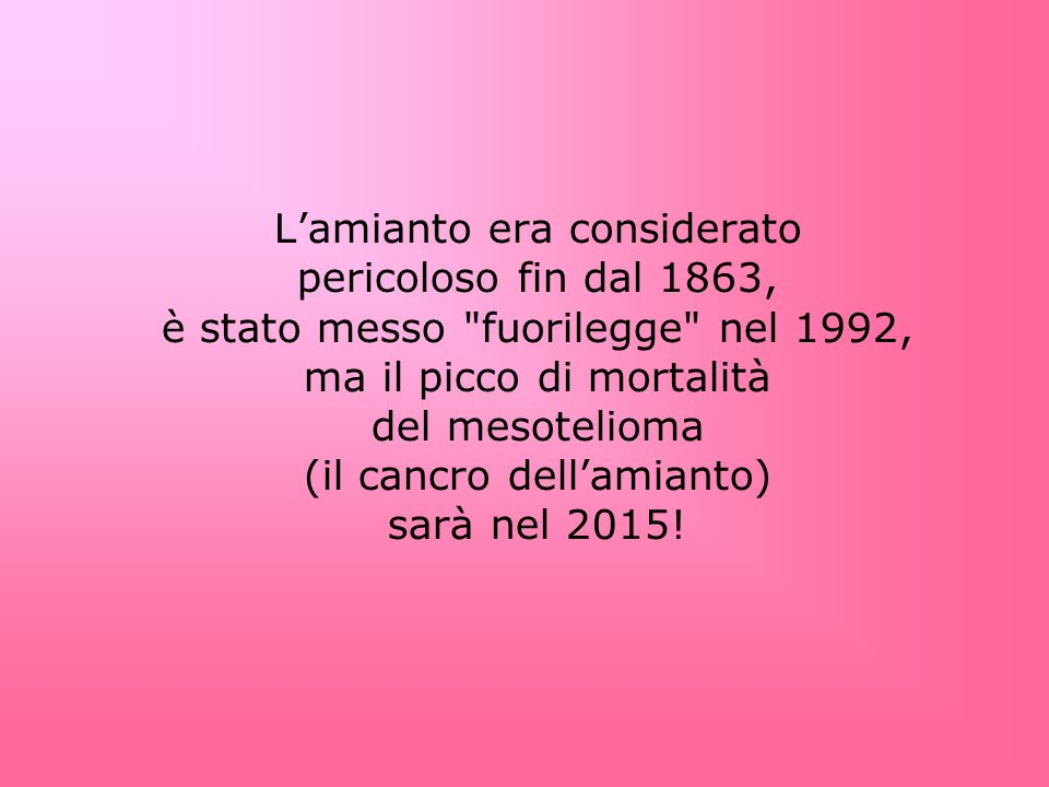 Lamianto era considerato pericoloso fin dal 1863, è stato messo fuorilegge nel 1992, ma il picco di mortalità del mesotelioma (il cancro dellamianto) sarà nel 2015!