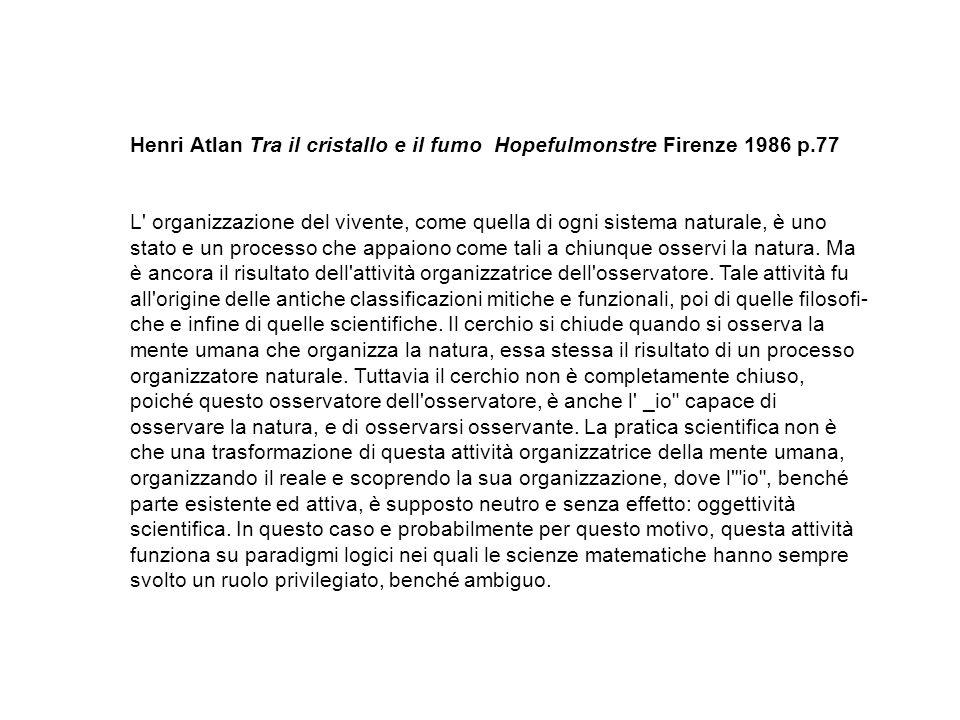 Henri Atlan Tra il cristallo e il fumo Hopefulmonstre Firenze 1986 p.77 L organizzazione del vivente, come quella di ogni sistema naturale, è uno stato e un processo che appaiono come tali a chiunque osservi la natura.