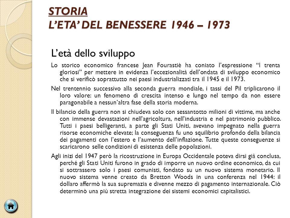STORIA LETA DEL BENESSERE 1946 – 1973 Letà dello sviluppo Lo storico economico francese Jean Fourastiè ha coniato lespressione I trenta gloriosi per m
