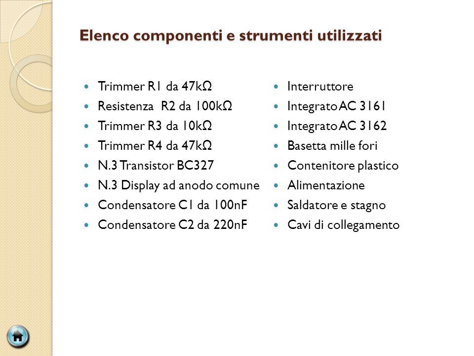 Elenco componenti e strumenti utilizzati Trimmer R1 da 47k Resistenza R2 da 100k Trimmer R3 da 10k Trimmer R4 da 47k N.3 Transistor BC327 N.3 Display ad anodo comune Condensatore C1 da 100nF Condensatore C2 da 220nF Interruttore Integrato AC 3161 Integrato AC 3162 Basetta mille fori Contenitore plastico Alimentazione Saldatore e stagno Cavi di collegamento