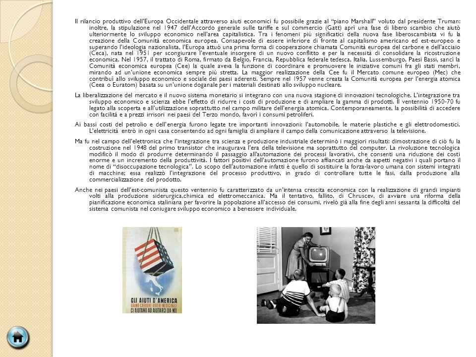 Il rilancio produttivo dellEuropa Occidentale attraverso aiuti economici fu possibile grazie al piano Marshall voluto dal presidente Truman: inoltre, la stipulazione nel 1947 dellAccordo generale sulle tariffe e sul commercio (Gatt) aprì una fase di libero scambio che aiutò ulteriormente lo sviluppo economico nellarea capitalistica.
