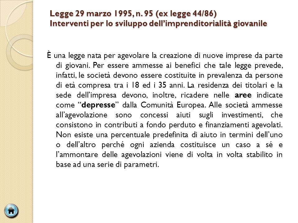 Legge 29 marzo 1995, n. 95 (ex legge 44/86) Interventi per lo sviluppo dellimprenditorialità giovanile È una legge nata per agevolare la creazione di