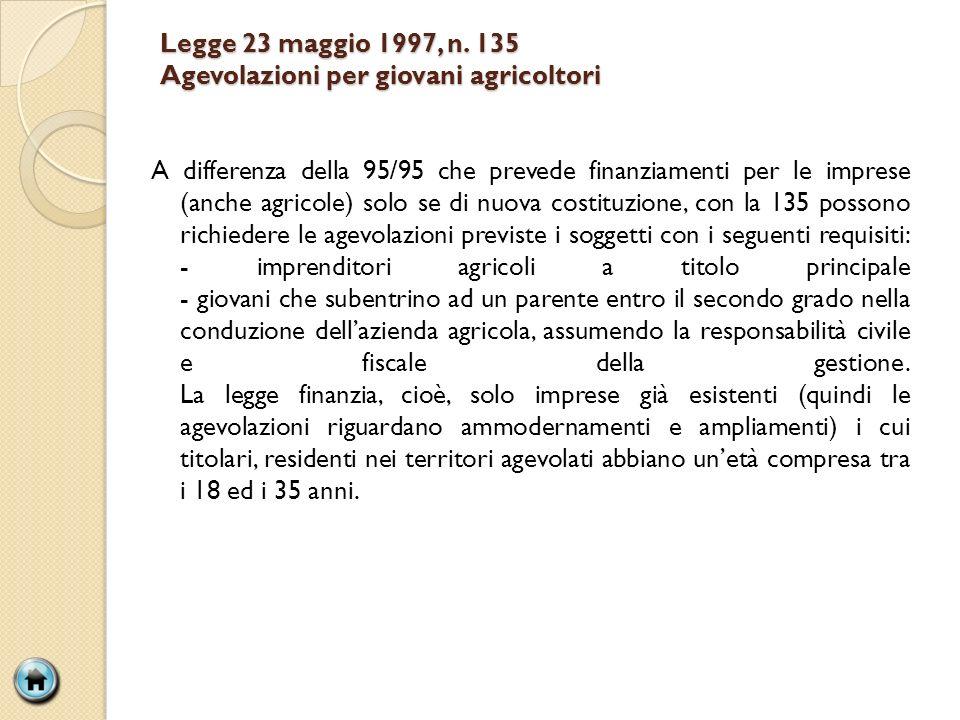 Legge 23 maggio 1997, n. 135 Agevolazioni per giovani agricoltori A differenza della 95/95 che prevede finanziamenti per le imprese (anche agricole) s