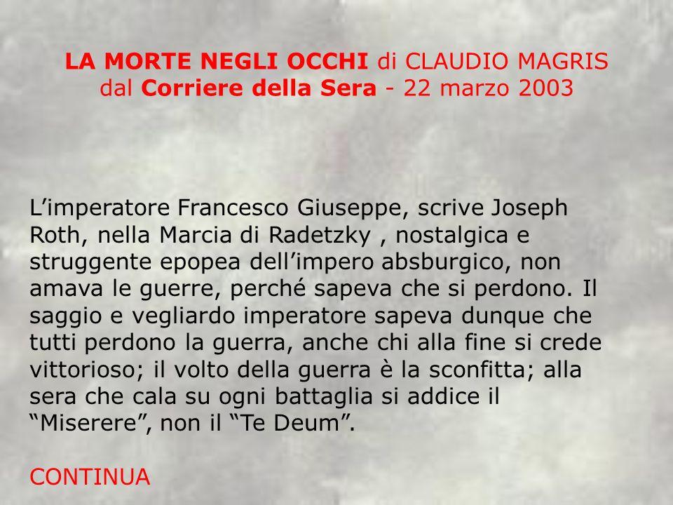 LA MORTE NEGLI OCCHI di CLAUDIO MAGRIS dal Corriere della Sera - 22 marzo 2003 Limperatore Francesco Giuseppe, scrive Joseph Roth, nella Marcia di Rad