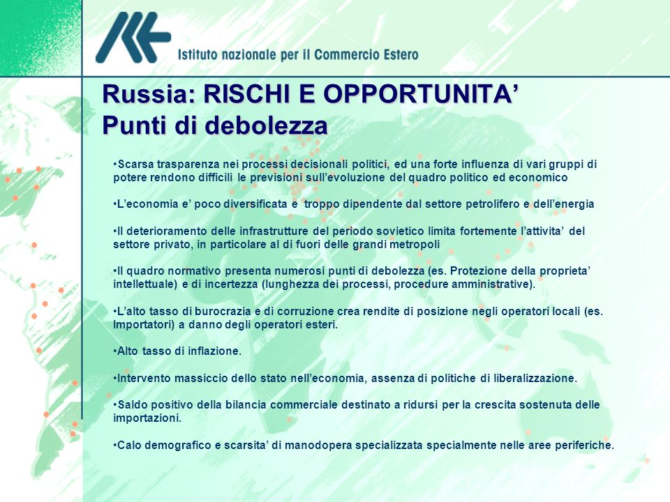 Russia: RISCHI E OPPORTUNITA Punti di debolezza Scarsa trasparenza nei processi decisionali politici, ed una forte influenza di vari gruppi di potere