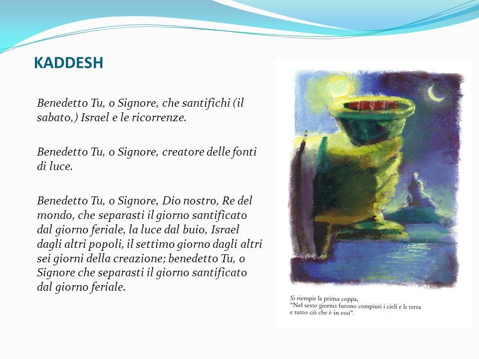 KADDESH Benedetto Tu, o Signore, che santifichi (il sabato,) Israel e le ricorrenze. Benedetto Tu, o Signore, creatore delle fonti di luce. Benedetto