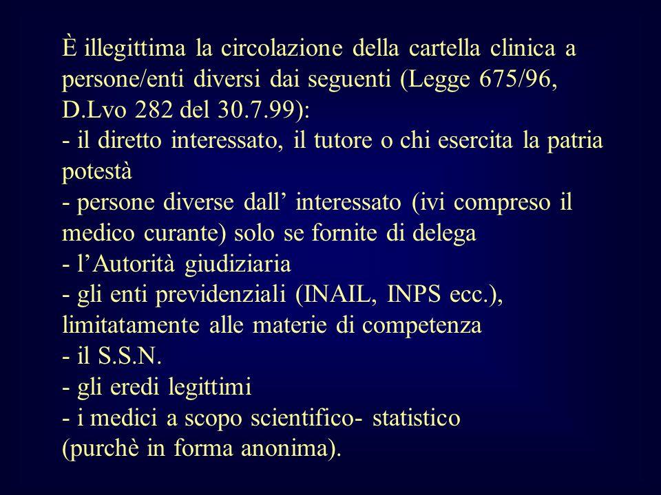 È illegittima la circolazione della cartella clinica a persone/enti diversi dai seguenti (Legge 675/96, D.Lvo 282 del 30.7.99): - il diretto interessa