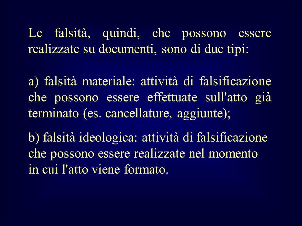 Le falsità, quindi, che possono essere realizzate su documenti, sono di due tipi: a) falsità materiale: attività di falsificazione che possono essere