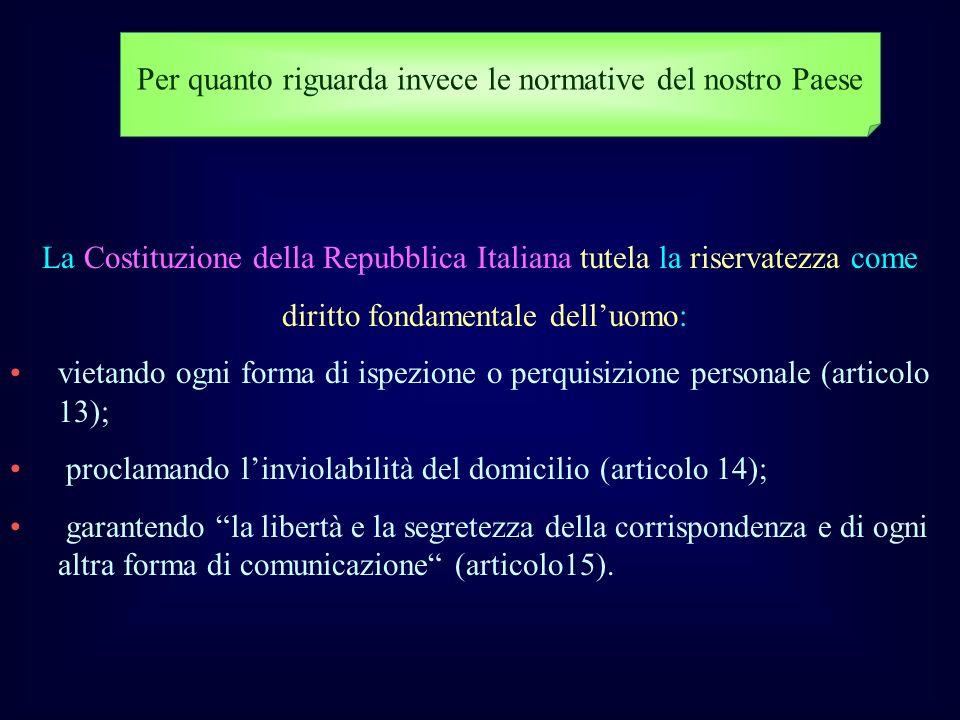 Per quanto riguarda invece le normative del nostro Paese La Costituzione della Repubblica Italiana tutela la riservatezza come diritto fondamentale de