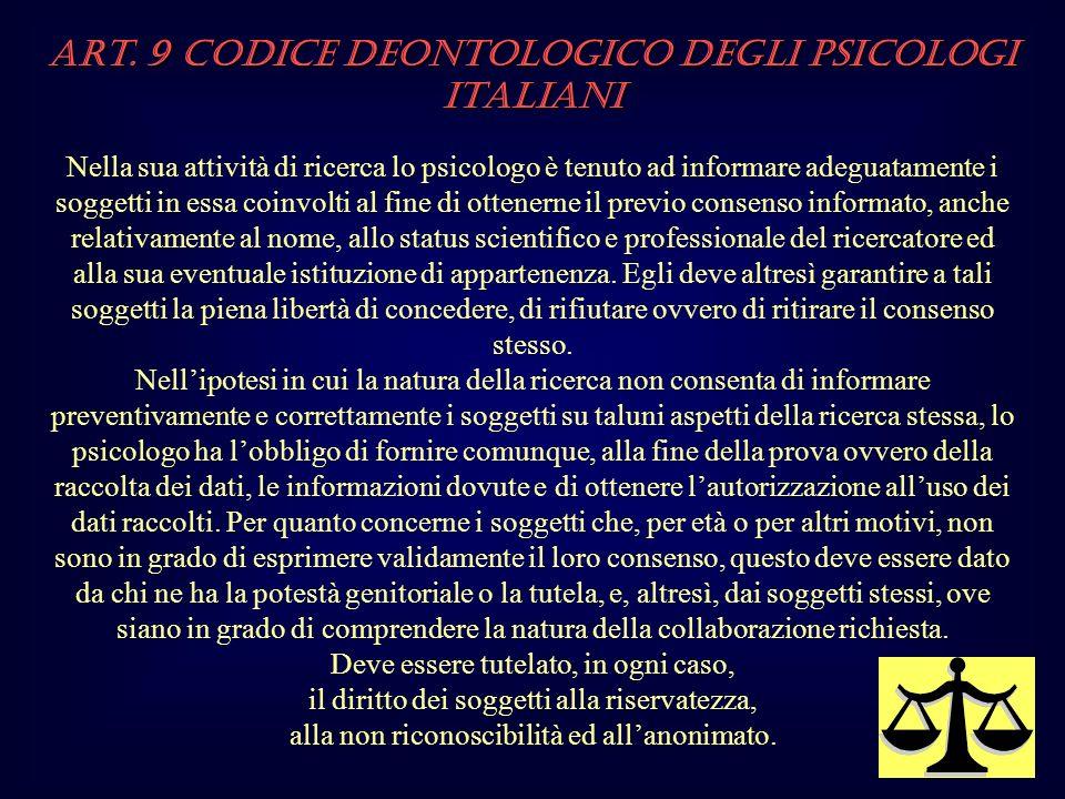 Art. 9 Codice Deontologico degli Psicologi italiani Nella sua attività di ricerca lo psicologo è tenuto ad informare adeguatamente i soggetti in essa