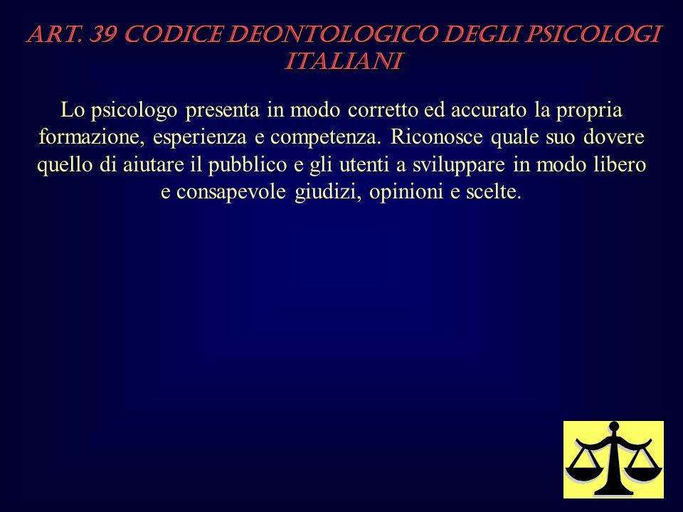 Art. 39 Codice Deontologico degli Psicologi italiani Lo psicologo presenta in modo corretto ed accurato la propria formazione, esperienza e competenza