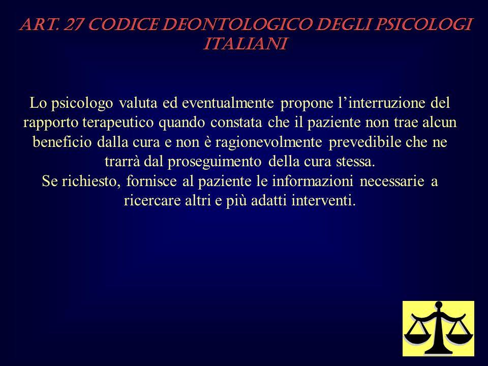 Art. 27 Codice Deontologico degli Psicologi italiani Lo psicologo valuta ed eventualmente propone linterruzione del rapporto terapeutico quando consta
