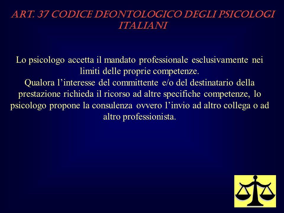 Art. 37 Codice Deontologico degli Psicologi italiani Lo psicologo accetta il mandato professionale esclusivamente nei limiti delle proprie competenze.