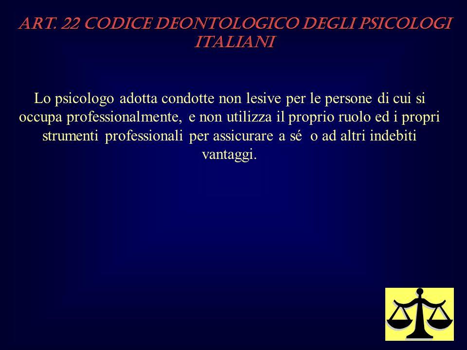Art. 22 Codice Deontologico degli Psicologi italiani Lo psicologo adotta condotte non lesive per le persone di cui si occupa professionalmente, e non