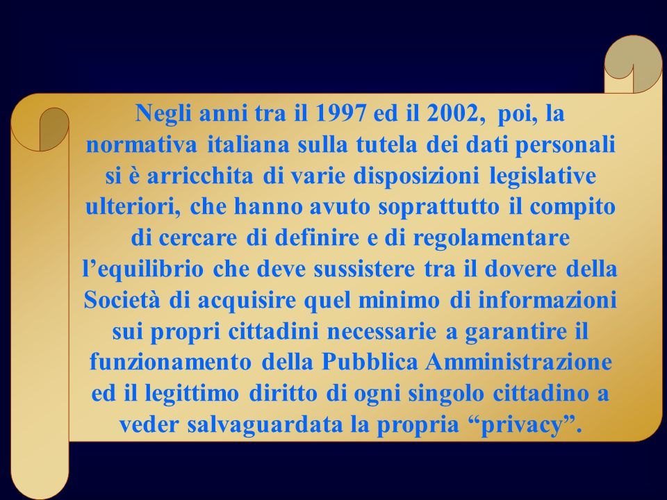 Negli anni tra il 1997 ed il 2002, poi, la normativa italiana sulla tutela dei dati personali si è arricchita di varie disposizioni legislative ulteri