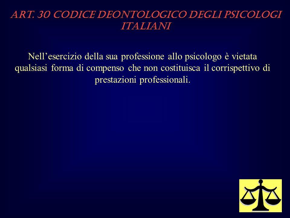 Art. 30 Codice Deontologico degli Psicologi italiani Nellesercizio della sua professione allo psicologo è vietata qualsiasi forma di compenso che non