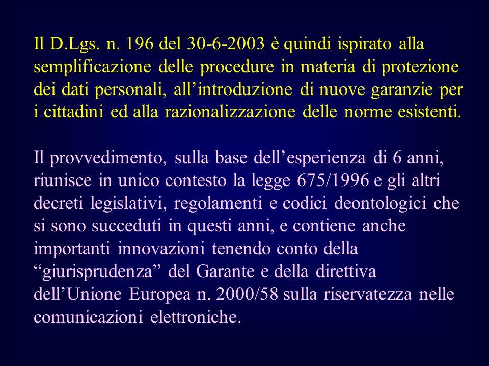 Il D.Lgs. n. 196 del 30-6-2003 è quindi ispirato alla semplificazione delle procedure in materia di protezione dei dati personali, allintroduzione di