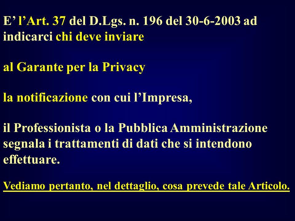 E lArt. 37 del D.Lgs. n. 196 del 30-6-2003 ad indicarci chi deve inviare al Garante per la Privacy la notificazione con cui lImpresa, il Professionist