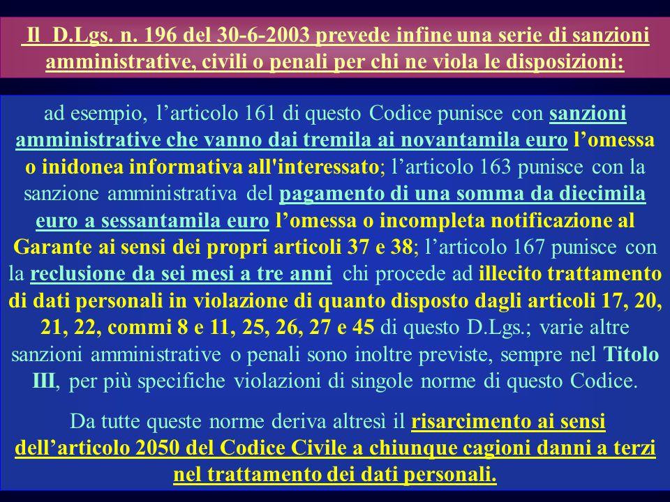Il D.Lgs. n. 196 del 30-6-2003 prevede infine una serie di sanzioni amministrative, civili o penali per chi ne viola le disposizioni: ad esempio, lart