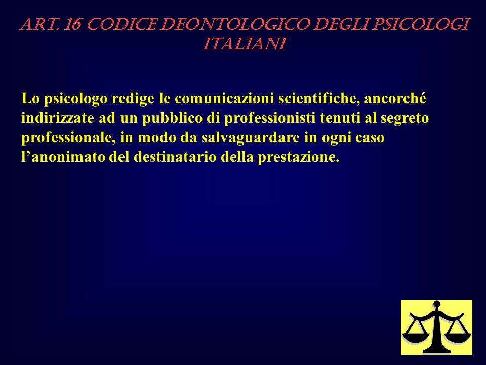 Art. 16 Codice Deontologico degli Psicologi italiani Lo psicologo redige le comunicazioni scientifiche, ancorché indirizzate ad un pubblico di profess