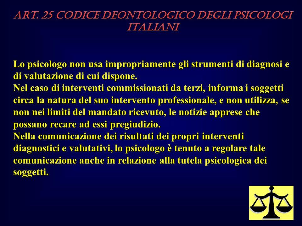 Art. 25 Codice Deontologico degli Psicologi italiani Lo psicologo non usa impropriamente gli strumenti di diagnosi e di valutazione di cui dispone. Ne