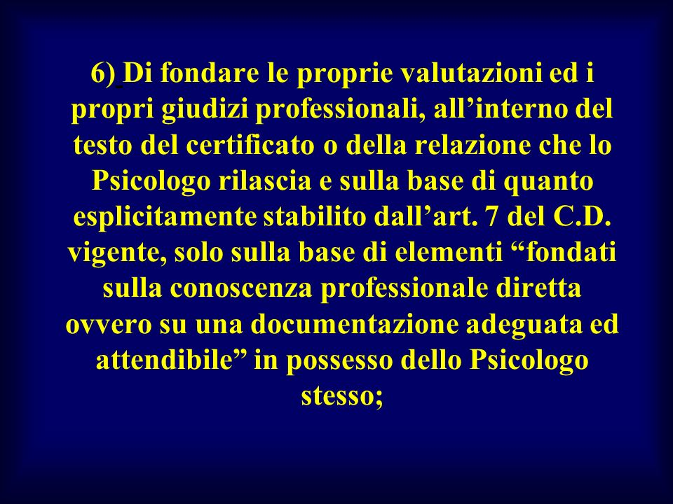 6) Di fondare le proprie valutazioni ed i propri giudizi professionali, allinterno del testo del certificato o della relazione che lo Psicologo rilasc