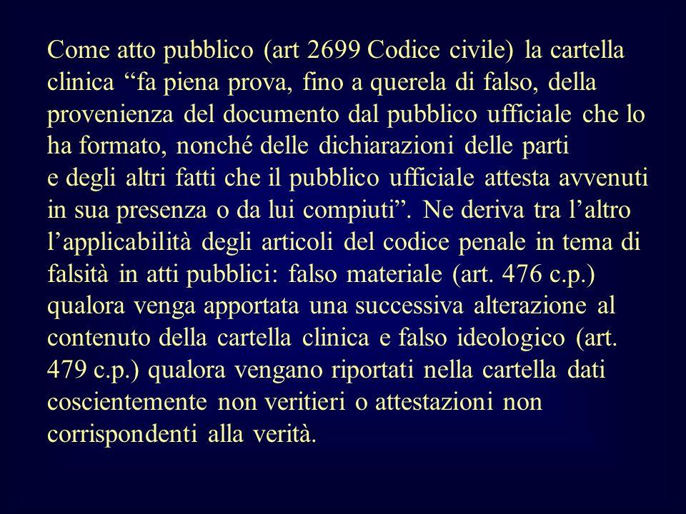 Come atto pubblico (art 2699 Codice civile) la cartella clinica fa piena prova, fino a querela di falso, della provenienza del documento dal pubblico