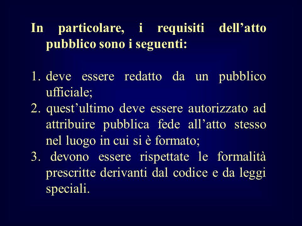 In particolare, i requisiti dellatto pubblico sono i seguenti: 1.deve essere redatto da un pubblico ufficiale; 2. questultimo deve essere autorizzato