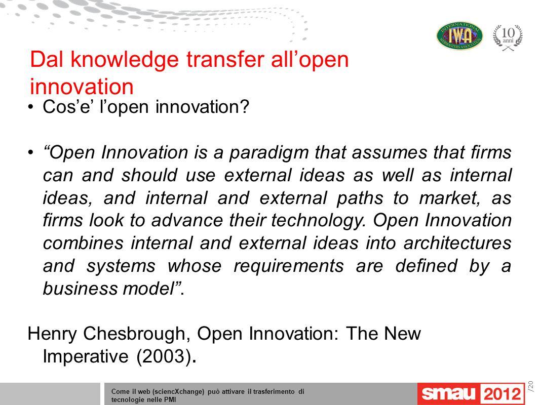 Come il web (sciencXchange) può attivare il trasferimento di tecnologie nelle PMI /20 Cose lopen innovation? Open Innovation is a paradigm that assume
