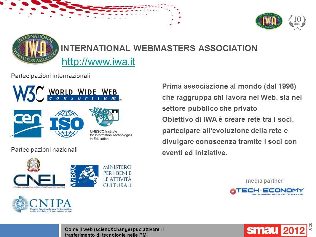 09/05/12 Titolo della presentazione /20 Come il web (sciencXchange) può attivare il trasferimento di tecnologie nelle PMI 3/20 Partecipazioni internazionali Partecipazioni nazionali INTERNATIONAL WEBMASTERS ASSOCIATION Prima associazione al mondo (dal 1996) che raggruppa chi lavora nel Web, sia nel settore pubblico che privato Obiettivo di IWA è creare rete tra i soci, partecipare all evoluzione della rete e divulgare conoscenza tramite i soci con eventi ed iniziative.