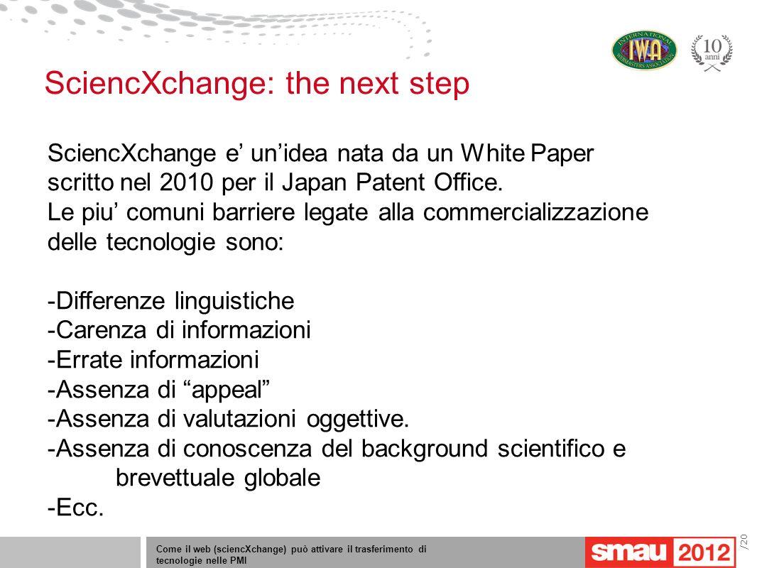 Come il web (sciencXchange) può attivare il trasferimento di tecnologie nelle PMI /20 SciencXchange: the next step SciencXchange e unidea nata da un White Paper scritto nel 2010 per il Japan Patent Office.