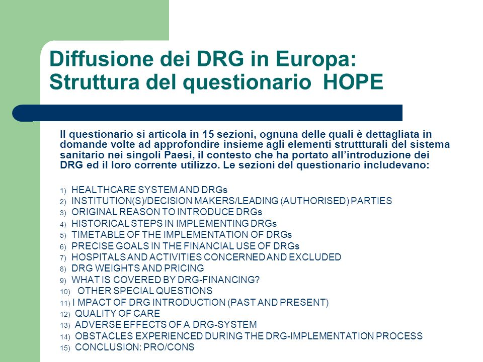 Diffusione dei DRG in Europa: Struttura del questionario HOPE Il questionario si articola in 15 sezioni, ognuna delle quali è dettagliata in domande volte ad approfondire insieme agli elementi struttturali del sistema sanitario nei singoli Paesi, il contesto che ha portato allintroduzione dei DRG ed il loro corrente utilizzo.
