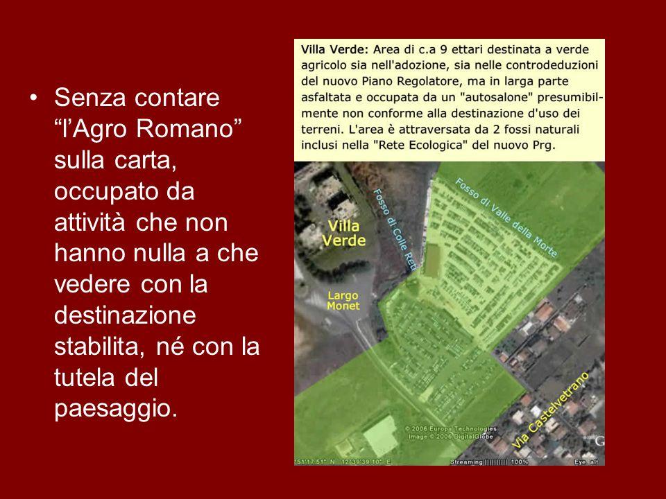 Senza contare lAgro Romano sulla carta, occupato da attività che non hanno nulla a che vedere con la destinazione stabilita, né con la tutela del paes