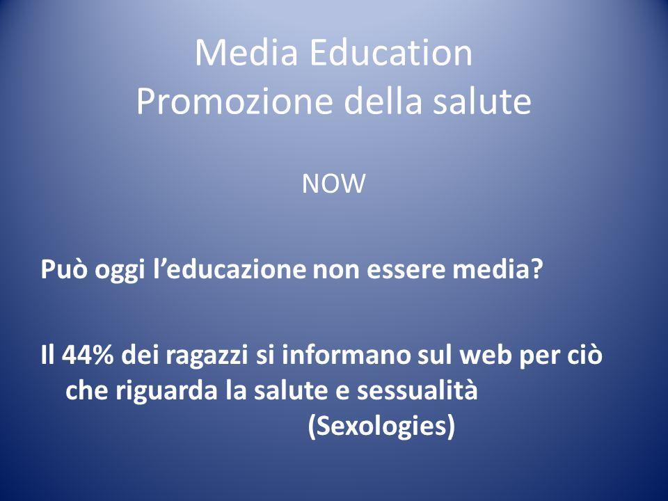 Media Education Promozione della salute NOW Può oggi leducazione non essere media? Il 44% dei ragazzi si informano sul web per ciò che riguarda la sal