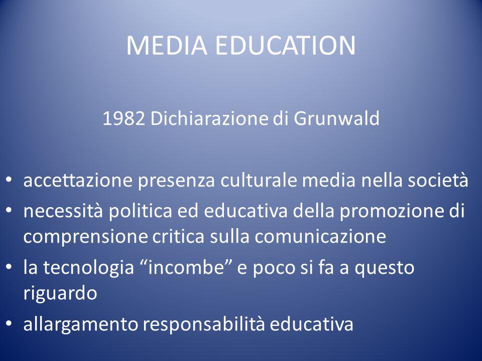 MEDIA EDUCATION 1982 Dichiarazione di Grunwald accettazione presenza culturale media nella società necessità politica ed educativa della promozione di comprensione critica sulla comunicazione la tecnologia incombe e poco si fa a questo riguardo allargamento responsabilità educativa