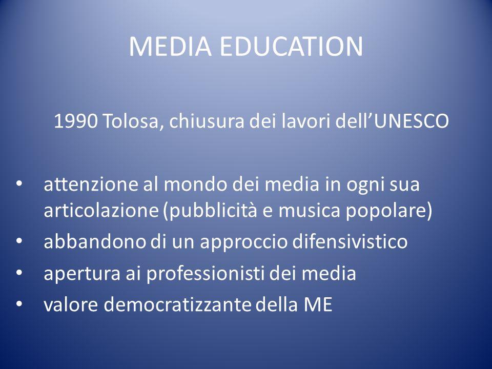 MEDIA EDUCATION 1990 Tolosa, chiusura dei lavori dellUNESCO attenzione al mondo dei media in ogni sua articolazione (pubblicità e musica popolare) abbandono di un approccio difensivistico apertura ai professionisti dei media valore democratizzante della ME