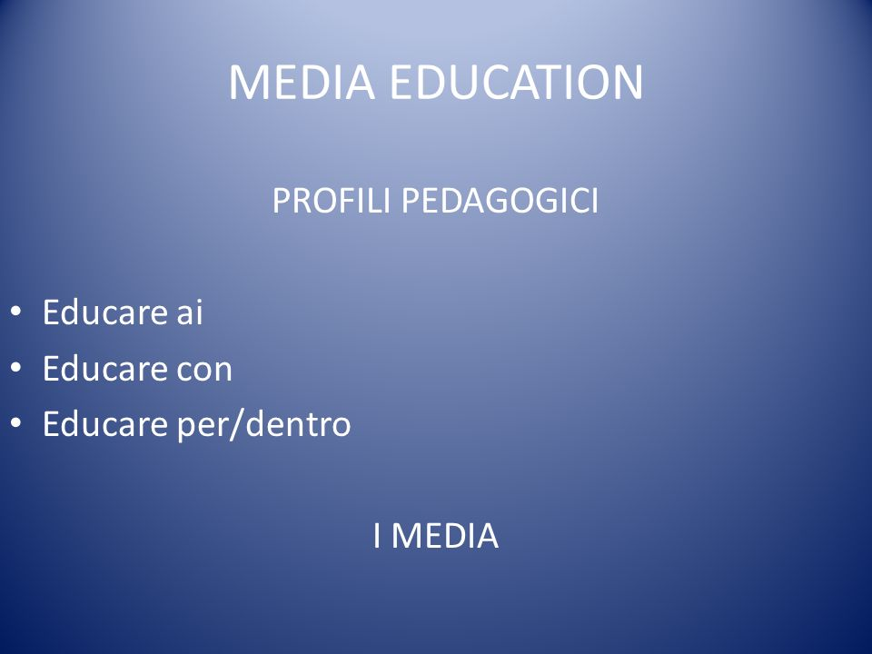 MEDIA EDUCATION PROFILI PEDAGOGICI Educare ai Educare con Educare per/dentro I MEDIA