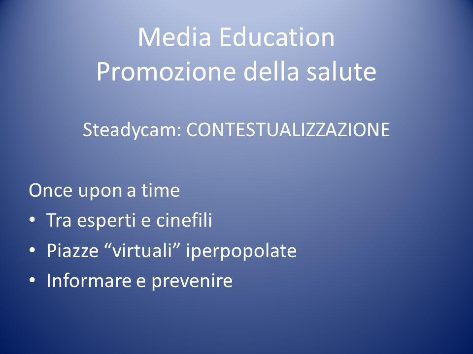 Media Education Promozione della salute Steadycam: CONTESTUALIZZAZIONE Once upon a time Tra esperti e cinefili Piazze virtuali iperpopolate Informare
