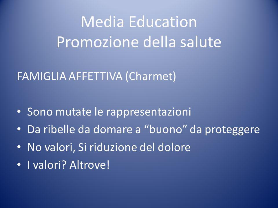 Media Education Promozione della salute FAMIGLIA AFFETTIVA (Charmet) Sono mutate le rappresentazioni Da ribelle da domare a buono da proteggere No valori, Si riduzione del dolore I valori.