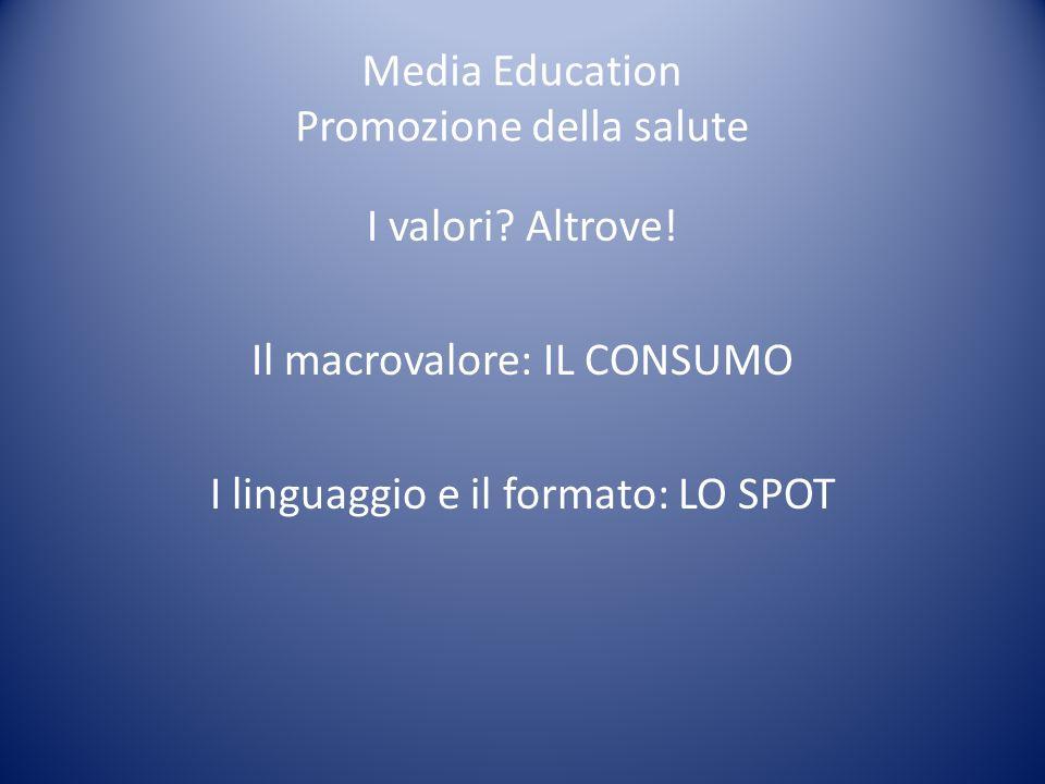Media Education Promozione della salute I valori? Altrove! Il macrovalore: IL CONSUMO I linguaggio e il formato: LO SPOT