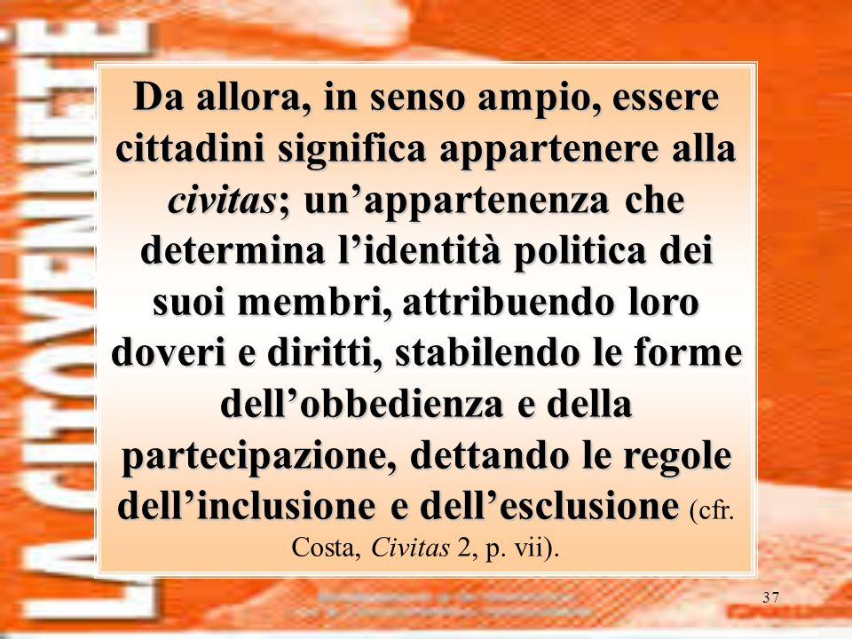 37 Da allora, in senso ampio, essere cittadini significa appartenere alla civitas; unappartenenza che determina lidentità politica dei suoi membri, at