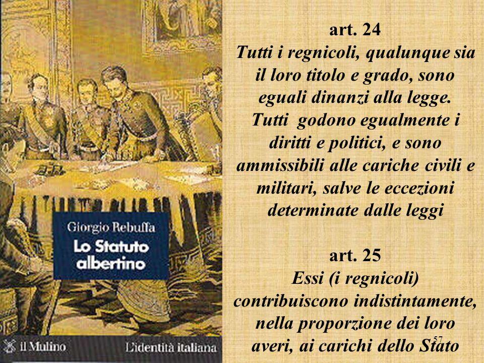 57 art. 24 Tutti i regnicoli, qualunque sia il loro titolo e grado, sono eguali dinanzi alla legge. Tutti godono egualmente i diritti e politici, e so
